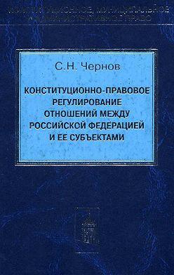 Сергей Чернов - Конституционно-правовое регулирование отношений между Российской Федерации и ее субъектами