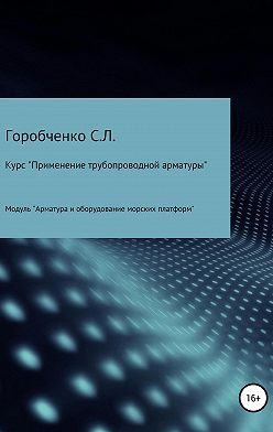 Станислав Горобченко - Курс «Применение трубопроводной арматуры». Модуль «Арматура и оборудование морских платформ»