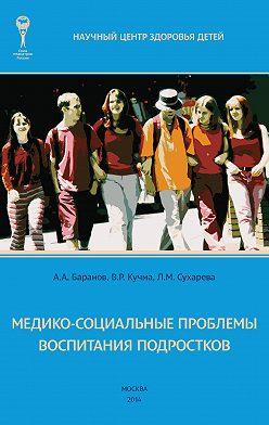Александр Баранов - Медико-социальные проблемы воспитания подростков. Монография