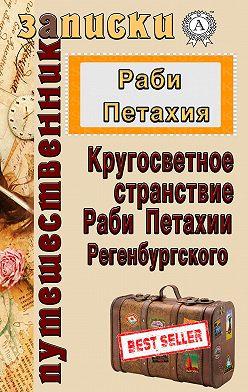 Раби Петахия - Кругосветное странствие Раби Петахии Регенсбургского