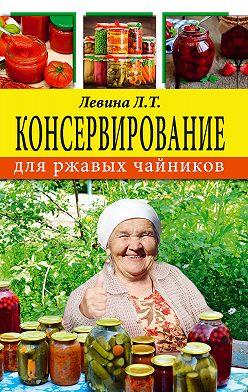 Любовь Левина - Консервирование для ржавых чайников