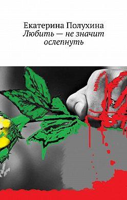 Екатерина Полухина - Любить– незначит ослепнуть