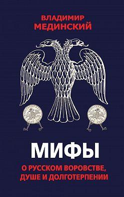 Владимир Мединский - Мифы о русском воровстве, душе и долготерпении