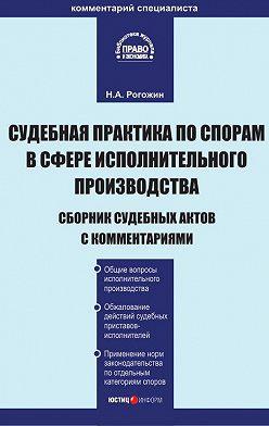 Николай Рогожин - Судебная практика по спорам в сфере исполнительного производства. Сборник судебных актов с комментариями