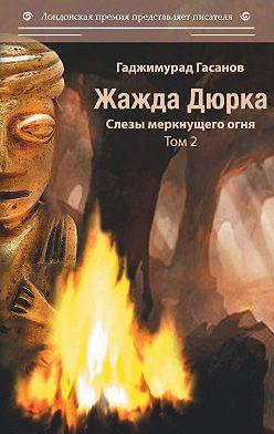 Гаджимурад Гасанов - Жажда Дюрка. Том 2. Слёзы немеркнущего огня