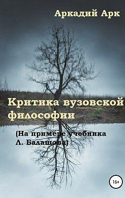 Аркадий Арк - Критика вузовской философии (на примере учебника Л. Балашова)