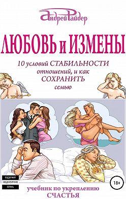 Андрей Райдер - Любовь и измены. 10 условий стабильности отношений, и как Сохранить семью