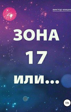 Виктор Мишин - Зона 17 или…