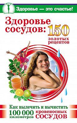 Анастасия Савина - Здоровье сосудов: 150 золотых рецептов