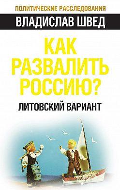 Владислав Швед - Как развалить Россию? Литовский вариант