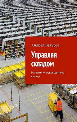 Андрей Батуров - Управляя складом. Назаметку руководителю склада