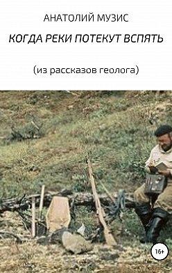 Анатолий Музис - КОГДА РЕКИ ПОТЕКУТ ВСПЯТЬ