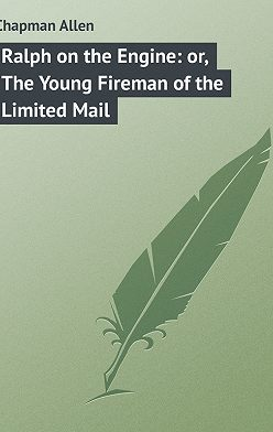 Allen Chapman - Ralph on the Engine: or, The Young Fireman of the Limited Mail