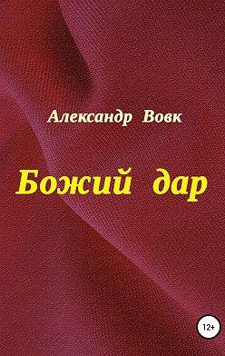 Александр Вовк - Божий дар
