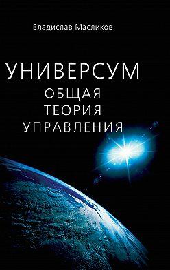 Владислав Масликов - Универсум. Общая теория управления
