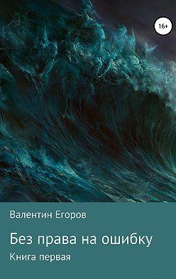 Валентин Егоров - Без права на ошибку. Книга первая