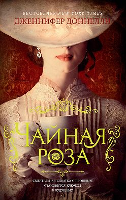 Дженнифер Доннелли - Чайная роза