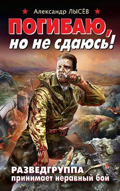 Александр Лысёв - Погибаю, но не сдаюсь! Разведгруппа принимает неравный бой