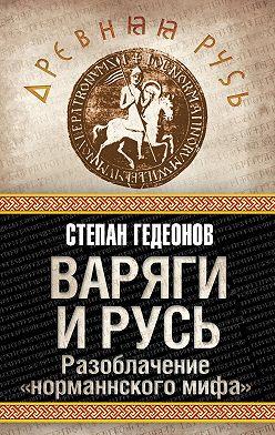 Степан Гедеонов - Варяги и Русь. Разоблачение «норманнского мифа»