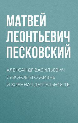 Матвей Песковский - Александр Васильевич Суворов. Его жизнь и военная деятельность