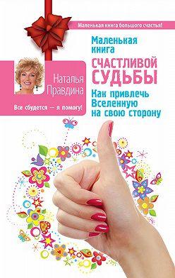 Наталия Правдина - Маленькая книга счастливой судьбы. Как привлечь Вселенную на свою сторону