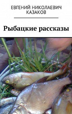 Евгений Казаков - Рыбацкие рассказы