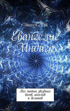 Инесса Рэй - Евангелие Индиго. Все тайны звездных богов, ангелов идемонов