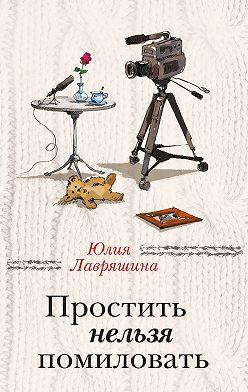 Юлия Лавряшина - Простить нельзя помиловать (сборник)