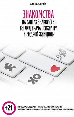 Елена Скибо - Знакомстванасайтах знакомств: взгляд врача-психиатра имудрой женщины