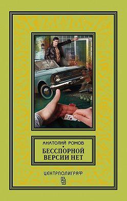 Анатолий Ромов - Бесспорной версии нет (сборник)