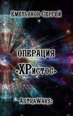 Сергей Емельянов - Операция «ХРистос». Серия «AstraWars:»