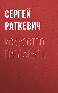 Сергей Раткевич - Искусство предавать