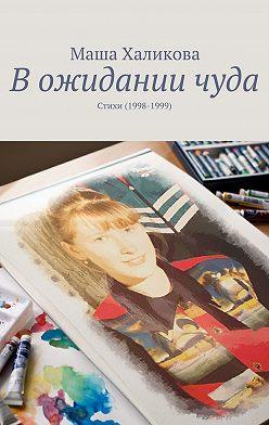 Маша Халикова - В ожидании чуда. Стихи (1998-1999)