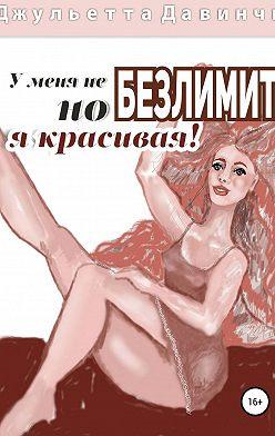 Джульетта Давинчи - У меня не БЕЗЛИМИТ, но я красивая!