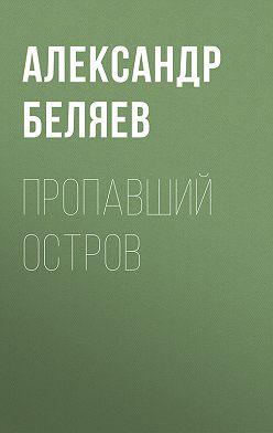 Александр Беляев - Пропавший остров