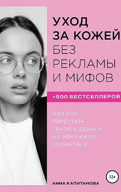 Анна Капитанова - Уход за кожей без рекламы и мифов