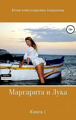 Юлия Андронова - Маргарита и Лука. Книга 1