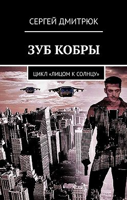Сергей Дмитрюк - Зуб Кобры. Цикл «Лицом ксолнцу»