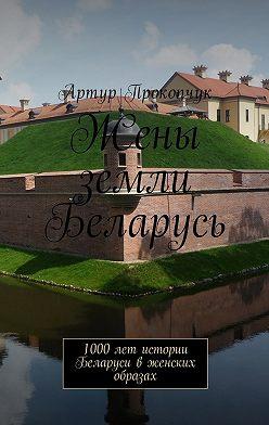 Артур Прокопчук - Жены земли Беларусь. 1000 лет истории Беларуси в женских образах