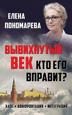 Елена Пономарева - Вывихнутый век. Кто его вправит? Хаос, конфронтация, интеграция