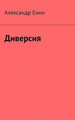Александр Енин - Диверсия. Почти вымышленная история
