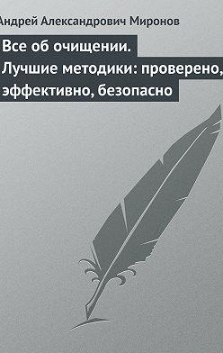 Андрей Миронов - Все об очищении. Лучшие методики: проверено, эффективно, безопасно