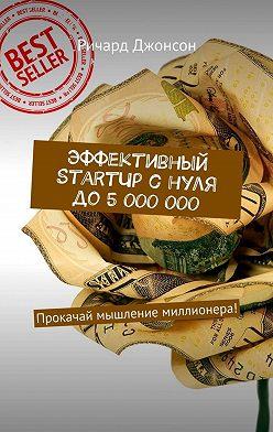 Ричард Джонсон - Эффективный StartUp снуля до5000000. Прокачай мышление миллионера!