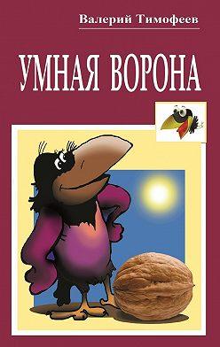 Валерий Тимофеев - Умная Ворона. Веселые истории