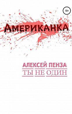 Алексей Пенза - Американка. История первая. Ты не один