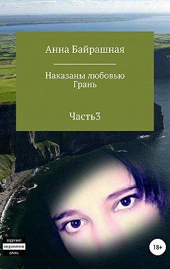 Анна Байрашная - Грань. Часть 3