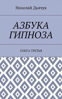 Николай Дьячук - Азбука гипноза. Книга третья