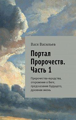 Вася Васильев - Портал Пророчеств. Часть 1. Пророчества-юродства, откровения о Боге, предсказания будущего, духовная жизнь