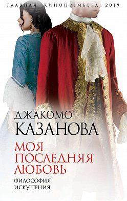 Джованни Казанова - Моя последняя любовь. Философия искушения