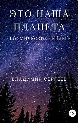 Владимир Сергеев - Это наша планета. Космические рейдеры